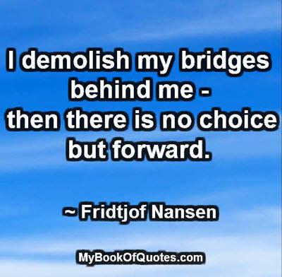 I demolish my bridges behind me - then there is no choice but forward. -Fridtjof Nansen