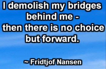 I demolish my bridges behind me - then there is no choice but forward. -Fridtjof Nansen