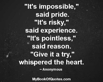"""It's impossible,""  said pride. ""It's risky,"" said experience. ""It's pointless,"" said reason. ""Give it a try,"" whispered the heart. ~ Anonymous"