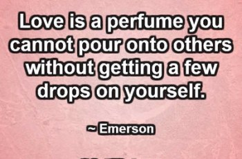 Love is a perfume you cannot pour onto others without getting a few drops on yourself. ~ Emerson