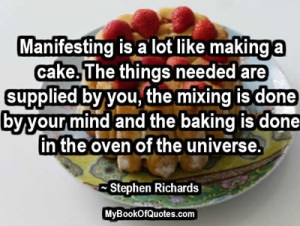 Manifesting is a lot like making a cake. The things needed are supplied by you, the mixing is done by your mind and the baking is done in the oven of the universe. ~ Stephen Richards