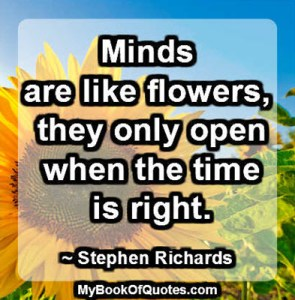 Minds are like flowers, they only open when the time is right. ~ Stephen Richards