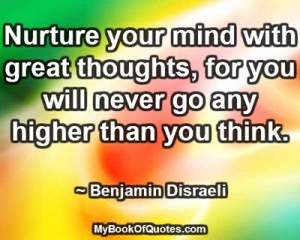 Nurture your mind with great thoughts, for you will never go any higher than you think. ~ Benjamin Disraeli