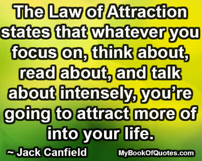 The Law of Attraction states that whatever you focus on, think about, read about, and talk about intensely, you're going to attract more of into your life. ~ Jack Canfield