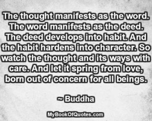 The thought manifests as the word. The word manifests as the deed. The deed develops into habit. And the habit hardens into character. So watch the thought and its ways with care. And let it spring from love, born out of concern for all beings. ~ Buddha