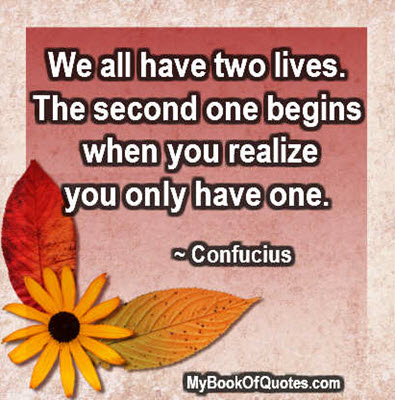 We all have two lives. The second one begins when you realize you only have one. ~ Confucius