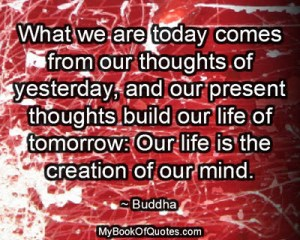 What we are today comes from our thoughts of yesterday, and our present thoughts build our life of tomorrow: Our life is the creation of our mind. ~ Buddha