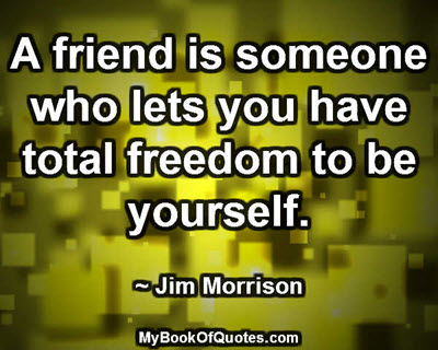 A friend is someone who lets you have total freedom to be yourself. ~ Jim Morrison