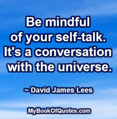 Be mindful of your self-talk. It's a conversation with the universe. ~ David James Lees