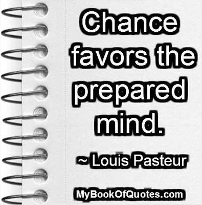Chance favors the prepared mind. ~ Louis Pasteur