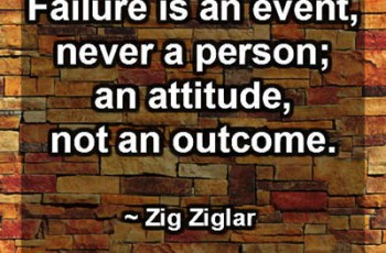 Failure is an event, never a person; an attitude, not an outcome. ~ Zig Ziglar
