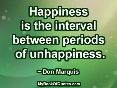 Happiness is the interval between periods of unhappiness. ~ Don Marquis
