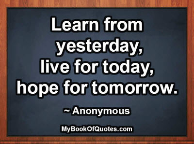 Learn from yesterday, live for today, hope for tomorrow. ~ Anonymous