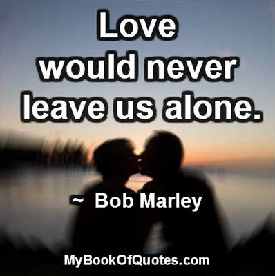 Love would never leave us alone. ~ Bob Marley