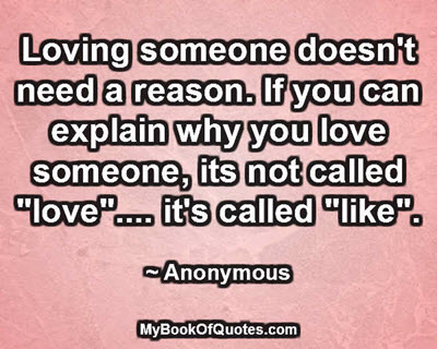 "Loving someone doesn't need a reason. If you can explain why you love someone, its not called ""love"".... it's called ""like"". ~ Anonymous"