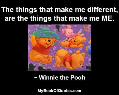 The things that make me different, are the things that make me ME. ~ Winnie the Pooh