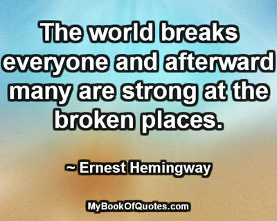 The world breaks everyone and afterward many are strong at the broken places. ~ Ernest Hemingway