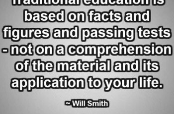 Traditional education is based on facts and figures and passing tests - not on a comprehension of the material and its application to your life. ~ Will Smith