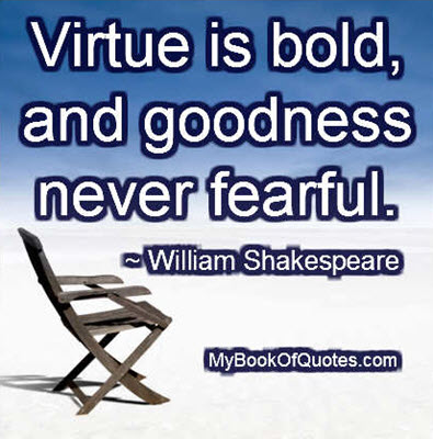 Virtue is bold, and goodness never fearful. ~ William Shakespeare
