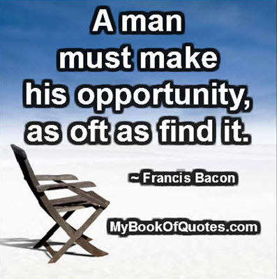 A man must make his opportunity, as oft as find it. ~ Francis Bacon