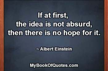 If at first, the idea is not absurd, then there is no hope for it. ~ Albert Einstein