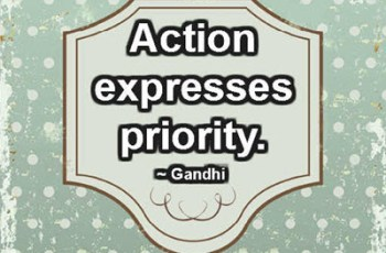 Action expresses priority. ~ Gandhi