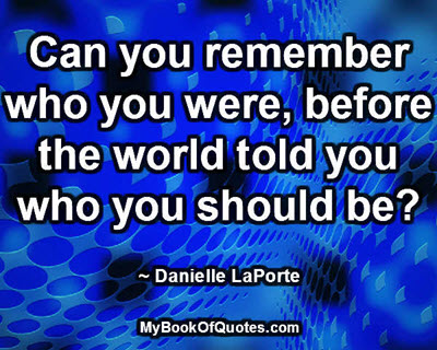 Can you remember who you were, before the world told you who you should be? ~ Danielle LaPorte