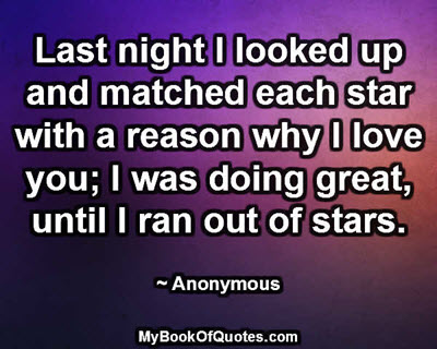 Last night I looked up and matched each star with a reason why I love you; I was doing great, until I ran out of stars. ~ Anonymous