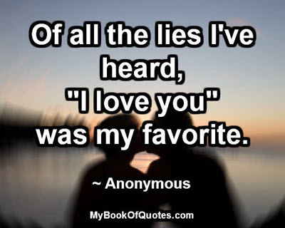 """Of all the lies I've heard, """"I love you"""" was my favorite. ~ Anonymous"""