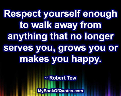 Respect yourself enough to walk away from anything that no longer serves you, grows you or makes you happy. ~ Robert Tew