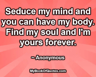 Seduce my mind and you can have my body. Find my soul and I'm yours forever. ~ Anonymous