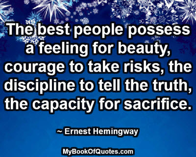 The best people possess a feeling for beauty, courage to take risks, the discipline to tell the truth, the capacity for sacrifice. ~ Ernest Hemingway