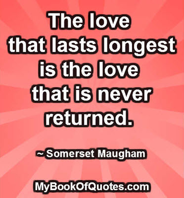 The love that lasts longest is the love that is never returned. ~ Somerset Maugham