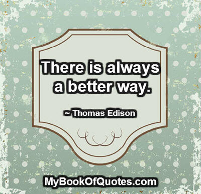 There is always a better way. - Thomas Edison