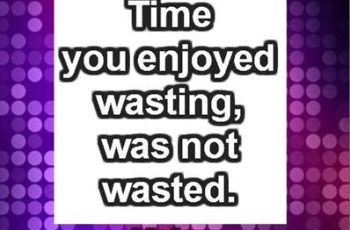 Time you enjoyed wasting, was not wasted. ~ John Lennon