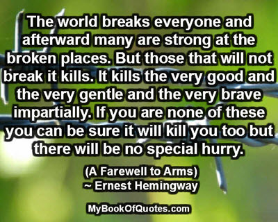 The world breaks everyone and afterward many are strong at the broken places. But those that will not break it kills. It kills the very good and the very gentle and the very brave impartially. If you are none of these you can be sure it will kill you too but there will be no special hurry. (A Farewell to Arms) ~ Ernest Hemingway