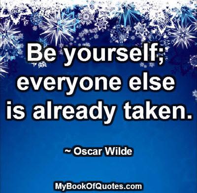 Be yourself; everyone else is already taken. ~ Oscar Wilde