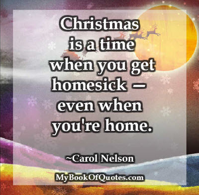 Christmas is a time when you get homesick — even when you're home. ~ Carol Nelson