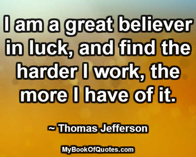 I am a great believer in luck, and find the harder I work, the more I have of it. ~ Thomas Jefferson