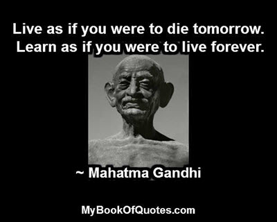 Live as if you were to die tomorrow. Learn as if you were to live forever. ~ Mahatma Gandhi