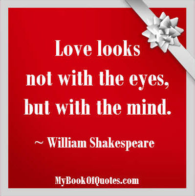 Love looks not with the eyes, but with the mind. ~ William Shakespeare