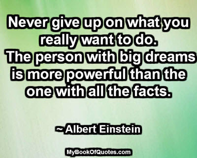 Never give up on what you really want to do. The person with big dreams is more powerful than the one with all the facts. ~ Albert Einstein