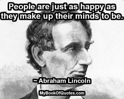 People are just as happy as they make up their minds to be. ~ Abraham Lincoln