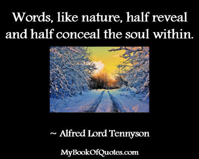 Words, like nature, half reveal and half conceal the soul within. ~ Alfred Lord Tennyson