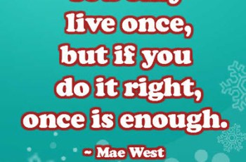 You only live once, but if you do it right, once is enough. ~ Mae West