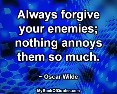 Always forgive your enemies; nothing annoys them so much. ~ Oscar Wilde