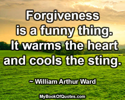 Forgiveness is a funny thing. It warms the heart and cools the sting. ~ William Arthur Ward