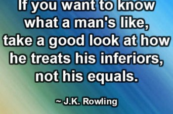 If you want to know what a man's like, take a good look at how he treats his inferiors, not his equals. ~ J.K. Rowling