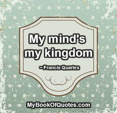 My mind's my kingdom. ~ Francis Quarles