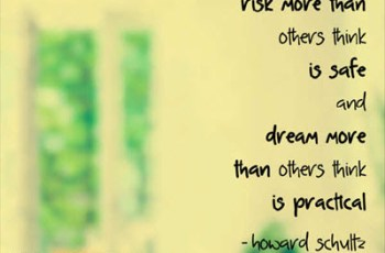 Risk more than others think is safe and dream more than others think is practical. ~ Howard Schultz